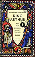 King Arthur and His Knights of the Round Table: Newly Re-Told Out of the Old Romances