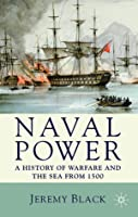 Naval Power: A History of Warfare and the Sea from 1500 Onwards