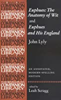 Euphues: the Anatomy of Wit and Euphues and His England: An Annotated, Modern-Spelling Edition