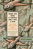 When You Were a Tadpole and I Was a Fish: And Other Speculations About This and That