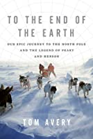 To the End of the Earth: Our Epic Journey to the North Pole and the Legend of Peary and Henson