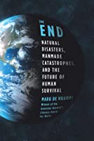 The End: Natural Disasters, Manmade Catastrophes, and the Future of Human Survival
