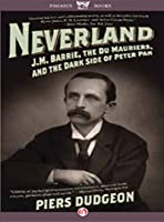 Neverland: J. M. Barrie, The Du Mauriers, and the Dark Side of Peter Pan