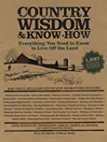 Country Wisdom And Know How: Everything You Need To Know To Live Off The Land