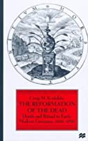 The Reformation of the Dead: Death and Ritual in Early Modern Germany, 1450-1700
