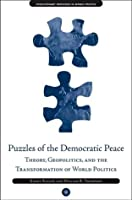Puzzles of the Democratic Peace: Theory, Geopolitics and the Transformation of World Politics