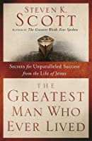 The Greatest Man Who Ever Lived: Secrets for Unparalleled Success from the Life of Jesus