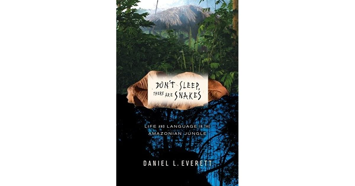 daniel everetts life in the piraha tribe in dont sleep there are snakes 'don't sleep,' there is much (linguistic) debate 'don't sleep, there are snakes' by daniel j than just a glimpse of what everett's life with the.