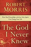 The God I Never Knew: How Real Friendship with the Holy Spirit Can Change Your Life