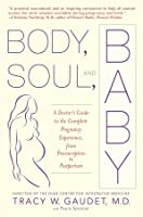 Body, Soul, and Baby: A Doctor's Guide to the Complete Pregnancy Experience, From Preconception to Postpartum