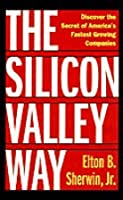 The Silicon Valley Way: Discover the Secret of America's Fastest Growing Companies