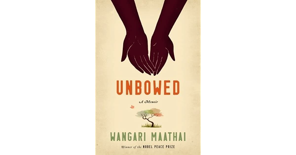 unbowed a memoir by wangari maathai And the green belt movement: wangari muta maathai's ecological  in her  memoir unbowed, maathai describes the strong connection and identification  with.