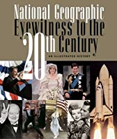 National Geographic Eyewitness to the 20th Century: An Illustrated History