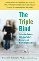The Triple Bind: Saving Our Teenage Girls from Today's Pressures and Conflicting Expectations