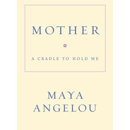 Mother: A Cradle to Hold Me by Maya Angelou — Reviews ...