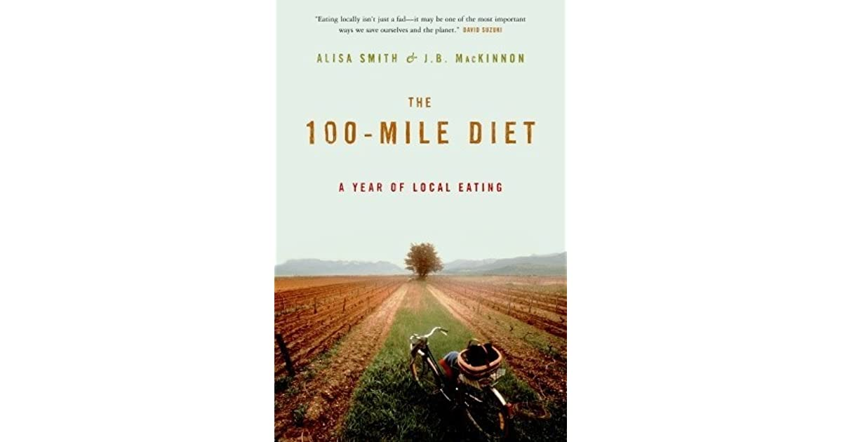 100 mile diet This wildly successful series written by jb mackinnon and alisa smith details their commitment to only eat food produced within a 100 mile radius of their home.