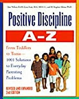 Positive Discipline A-Z: From Toddlers to Teens, 1001 Solutions to Everyday Parenting Problems