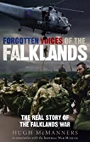 Forgotten Voices of the Falklands: The Real Story of the Falklands War in the Word of Those Who Were There