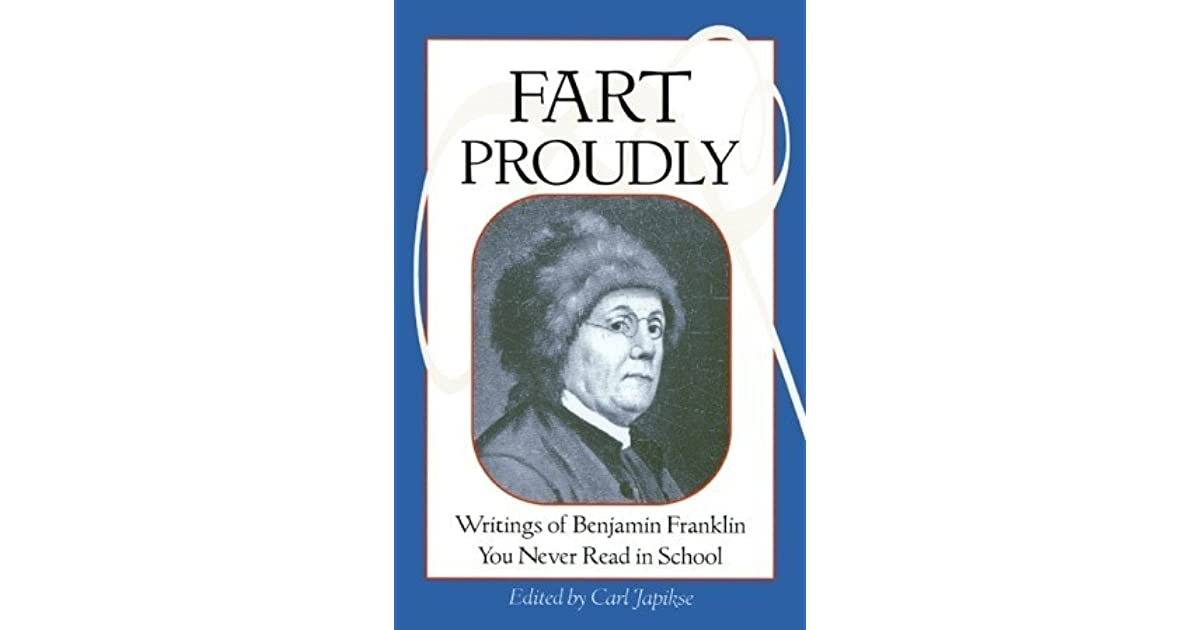 benjamin franklin fart proudly essay In 1781, benjamin franklin decided to write about a truly important scientific topic: flatulence it is universally well known, that in digesting our common food, there is created or.