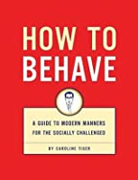 How to Behave: A Guide to Modern Manners for the Socially Challenged