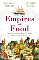 Empires of Food: Feast, Famine and the Rise and Fall of Civilizations