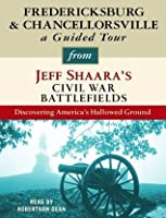 Fredericksburg and Chancellorsville: A Guided Tour from Jeff Shaara's Civil War Battlefields: What Happened, Why it Matters, and What to See