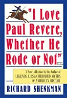 """""""I Love Paul Revere, Whether He Rode Or Not"""": A Collection of Legends, Lies, & Cherished Myths of American"""