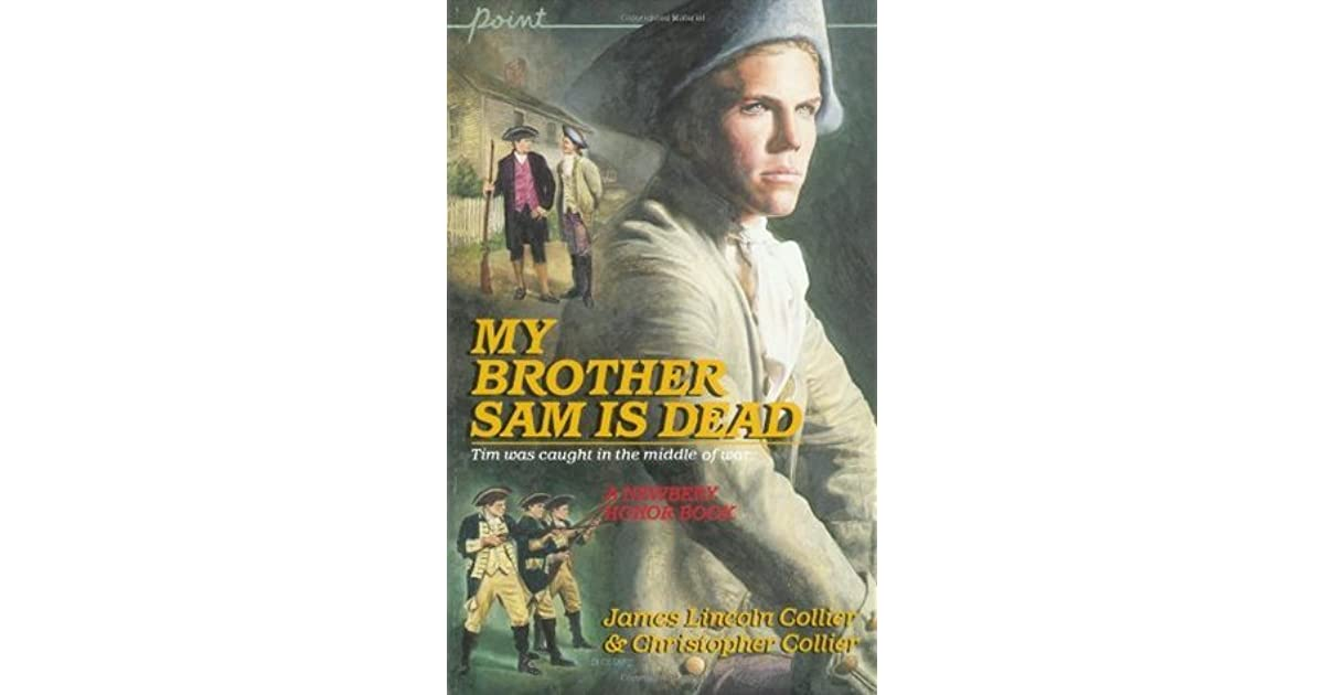 my brother sam is dead My brother sam is dead, a novel written by james lincoln collier and christopher collier, is a page-turner from beginning to end this historical fiction story takes place in redding, connecticut, during the american revolution, on a small farm and tavarn.