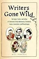 Writers Gone Wild: The Feuds, Frolics, and Follies of Literature's Great Adventurers, Drunkards, Lovers, Iconoclasts, and Misanthropes
