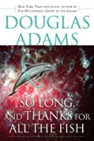 So Long, and Thanks for All the Fish (Hitchhiker's Guide to the Galaxy, #4)