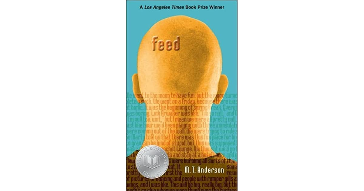 the book feed by my anderson In feed by mt anderson, titus is a teenager with a feed, or transmitter implanted in his brain he and his friends live their lives by suggestions, such as advertisements, from the feed titus' love interest violet does not agree with the feed, especially after a traumatic experience.