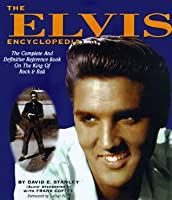 The Elvis Encyclopedia: The Complete and Definitive Reference Book on the King of Rock & Roll