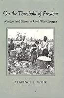 On the Threshold of Freedom: Masters and Slaves in Civil War Georgia