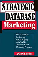 Strategic Database Marketing: The Masterplan For Starting And Managing A Profitable, Customer Based Marketing Program