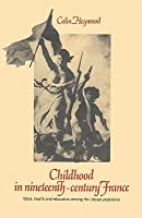Childhood in Nineteenth-Century France: Work, Health and Education Among the 'Classes Populaires'