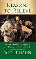 Reasons to Believe How to Understand, Explain and Defend the Catholic Faith