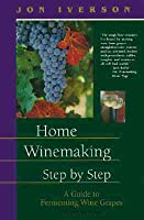 Home Winemaking Step-By-Step: A Guide to Fermenting Wine Grapes