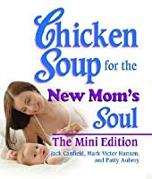 Chicken Soup for the New Moms Soul The Mini Edition (Chicken Soup for the Soul)