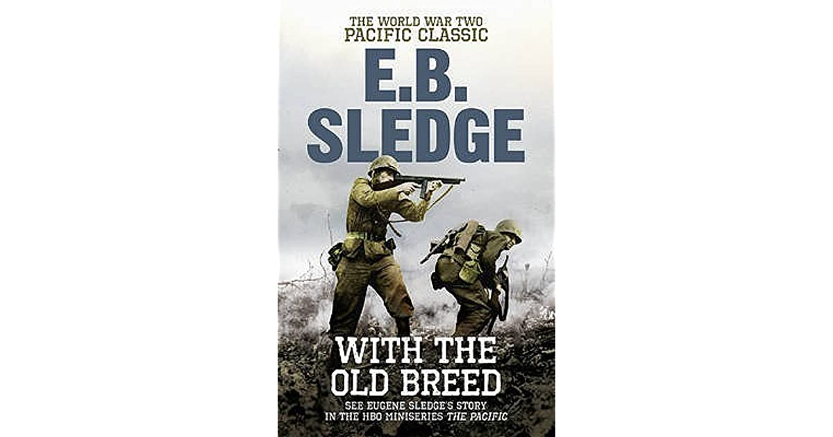 eugene sledge with the old breed With the old breed is a modern classic of military history and has been called one of the most important personal accounts of war that i have ever read, by distinguished historian john keegan author e b sledge served with the first marine division during world war ii, and his first-hand narrative is unsurpassed in its sincerity.