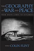 The Geography Of War And Peace: From Death Camps To Diplomats