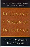 Becoming a Person of Influence: How to Positively Impact the Lives of Others by John C. Maxwell ...