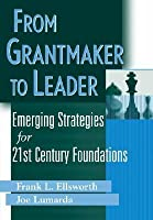 From Grantmaker To Leader Emerging Strategies For Twenty First Century Foundations