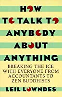How to Talk to Anybody about Anything: Breaking the Ice with Everyone from Accountants to Zen Buddhists