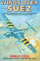 Wings Over Suez: The First Authoritative Account of Air Operations During the Sinai and Suez Wars of 1956