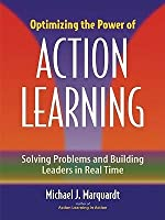 Optimizing the Power of Action Learning: : Solving Problems and Building Leaders in Real Time