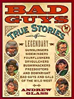 Bad Guys: True Stories of Legendary Gunslingers, Sindewinders, Fourflushers, Drygulchers, Bushwackers, and Freebooters Downright Bad Guys and Gals of the Wild West