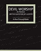 Devil-Worship in France (or the Question of Lucifer)