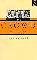 The Crowd In History: A Study Of Popular Disturbances In France And England, 1730 1848