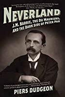 Neverland: J.M. Barrie, the Du Mauriers, and the Dark Side of Peter Pan