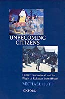 Unbecoming Citizens: Culture, Nationhood, and the Flight of Refugees from Bhutan